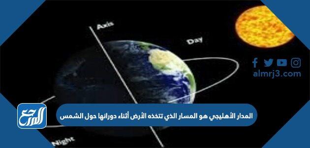 المدار الأهليجي هو المسار الذي تتخذه الأرض أثناء دورانها حول الشمس
