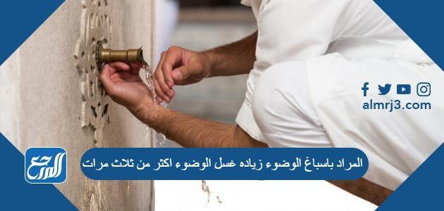 المراد باسباغ الوضوء زياده غسل الوضوء اكثر من ثلاث مرات