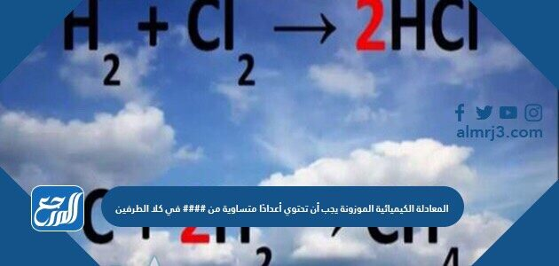 المعادلة الكيميائية الموزونة يجب أن تحتوي أعدادًا متساوية من #### في كلا الطرفين
