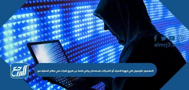 المقصود بالوصول إلى أجهزة الأفراد أو الشركات باستخدام برامج خاصة عن طريق ثغرات في نظام الحماية هو