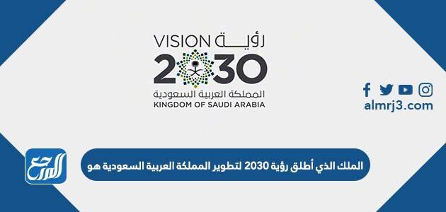 الملك الذي أطلق رؤية 2030 لتطوير المملكة العربية السعودية هو
