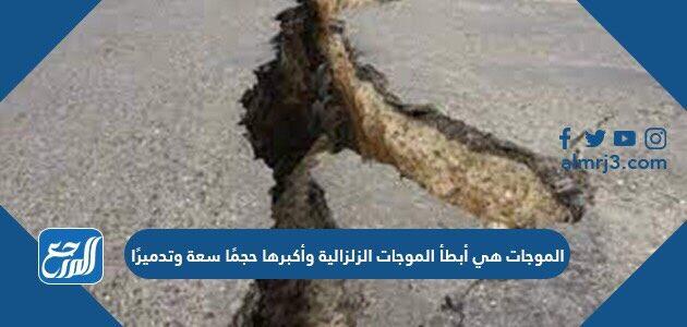 الموجات هي أبطأ الموجات الزلزالية وأكبرها حجمًا سعة وتدميرًا