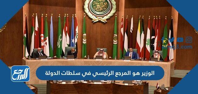 الوزير هو المرجع الرئيسي في سلطات الدولة
