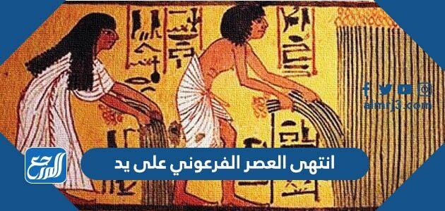 انتهى العصر الفرعوني على يد