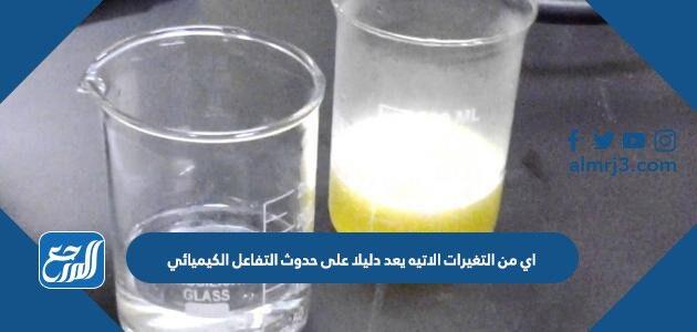 اي من التغيرات الاتيه يعد دليلا على حدوث التفاعل الكيميائي