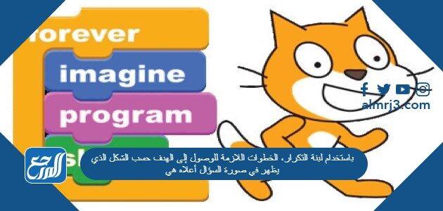 باستخدام لبنة التكرار، الخطوات اللازمة للوصول إلى الهدف حسب الشكل الذي يظهر في صورة السؤال أعلاه هي