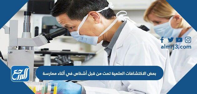بعض الاكتشافات العلمية تمت من قبل أشخاص في أثناء ممارسة