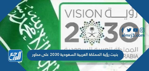 بنيت رؤية المملكة العربية السعودية 2030 على محاور