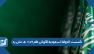 تأسست الدولة السعودية الأولى عام ١١٥٧ هـ على يد