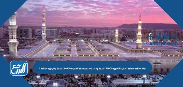 تبلغ مساحة منطقة المدينة المنورة ١٧٣٠٠٠ كلم٢ ومساحة منطقة مكة المكرمة ١٦٤٠٠٠ كلم٢ بكم تزيد مساحة ؟