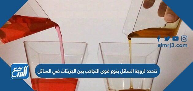 تتحدد لزوجة السائل بنوع قوى التجاذب بين الجزيئات في السائل