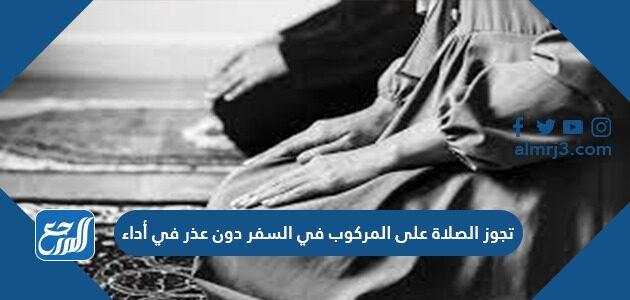 تجوز الصلاة على المركوب في السفر دون عذر في أداء