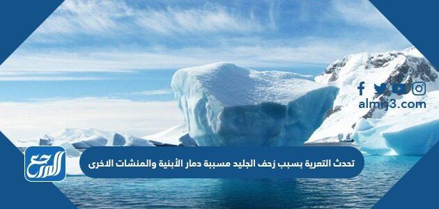 تحدث التعرية بسبب زحف الجليد مسببة دمار الأبنية والمنشات الاخرى