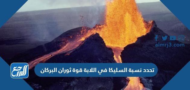 تحدد نسبة السليكا في اللابة قوة ثوران البركان