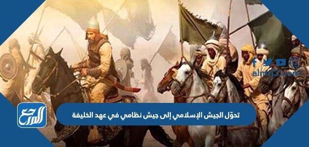 تحوّل الجيش الإسلامي إلى جيش نظامي في عهد الخليفة