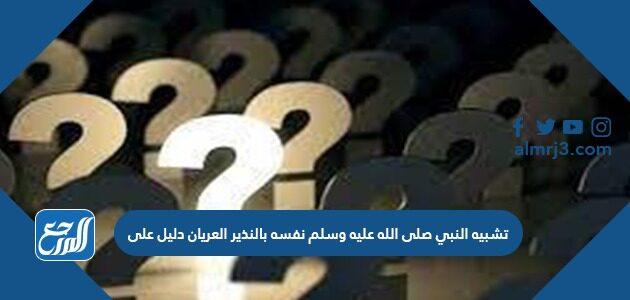 تشبيه النبي صلى الله عليه وسلم نفسه بالنذير العريان دليل على