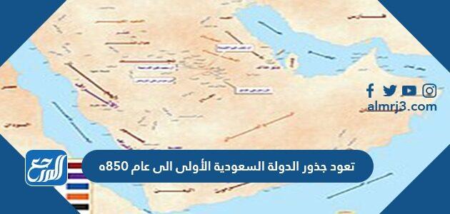تعود جذور الدولة السعودية الأولى الى عام 850ه