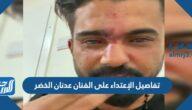 تفاصيل الإعتداء على الفنان عدنان الخضر