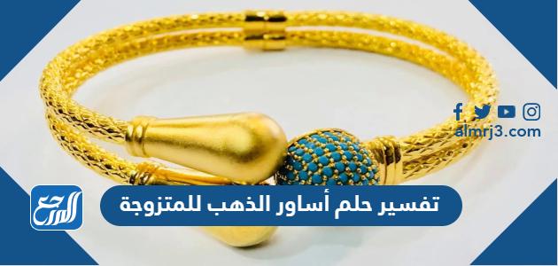 تفسير حلم أساور الذهب للمتزوجة