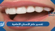 تفسير حلم الأسنان الأمامية في المنام للعزباء والمتزوجة والحامل