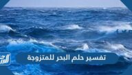 تفسير حلم البحر للمتزوجه في المنام لابن سيرين والنابلسي