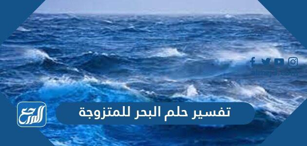 تفسير حلم البحر للمتزوجه في المنام