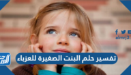 تفسير حلم البنت الصغيرة للعزباء في المنامللنابلسي