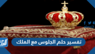 تفسير حلم الجلوس مع الملك في المنام للعزباء والمتزوجة والحامل