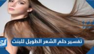 تفسير حلم الشعر الطويل للبنت في المنام  للعزباء والمتزوجة والحامل