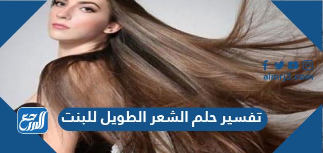 تفسير حلم الشعر الطويل للبنت