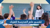 تفسير حلم المدرسة للعزباء في المنام للإمام الصادق والعصيمي