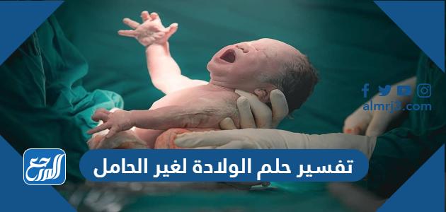 تفسير حلم الولادة لغير الحامل