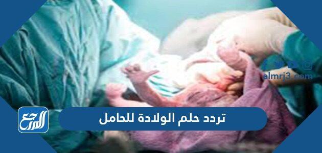 تفسير حلم الولادة للحامل