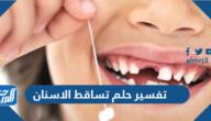 تفسير حلم تساقط الاسنان في المنام للعزباء والمتزوجة والحامل