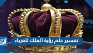 تفسير حلم رؤية الملك للعزباء في المنام لابن سيرين
