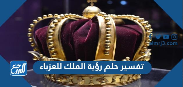 تفسير حلم رؤية الملك للعزباء