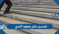 تفسير حلم صعود الدرج في المنام للعزباء والمتزوجة والحامل