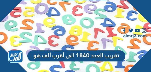 تقريب العدد 1840 الى أقرب ألف هو