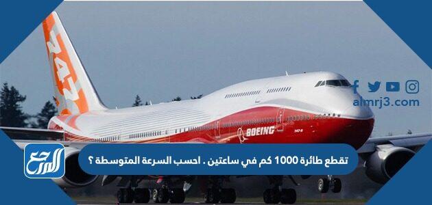 تقطع طائرة 1000 كم في ساعتين . احسب السرعة المتوسطة ؟