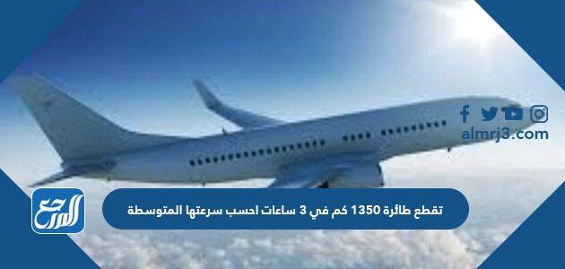 قطع طائرة 1350 كم في 3 ساعات احسب سرعتها المتوسطة