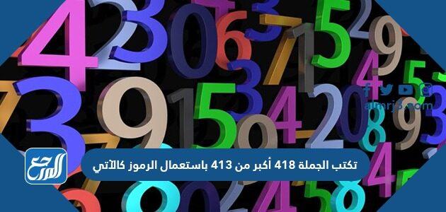 تكتب الجملة ٤١٨ أكبر من ٤١٣ باستعمال الرموز كالآتي