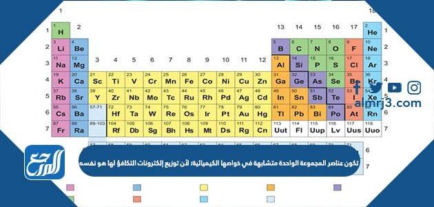 تكون عناصر المجموعة الواحدة متشابهة في خواصها الكيميائية؛ لأن توزيع إلكترونات التكافؤ لها هو نفسه