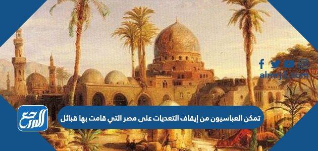 تمكن العباسيون من إيقاف التعديات على مصر التي قامت بها قبائل