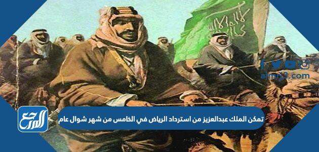 تمكن الملك عبدالعزيز من استرداد الرياض في الخامس من شهر شوال عام