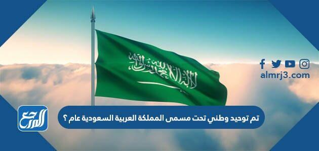 تم توحيد وطني تحت مسمى المملكة العربية السعودية عام ؟