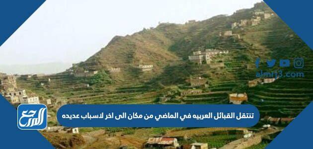 تنتقل القبائل العربية في الماضي من مكان الى آخر لاسباب عديدة