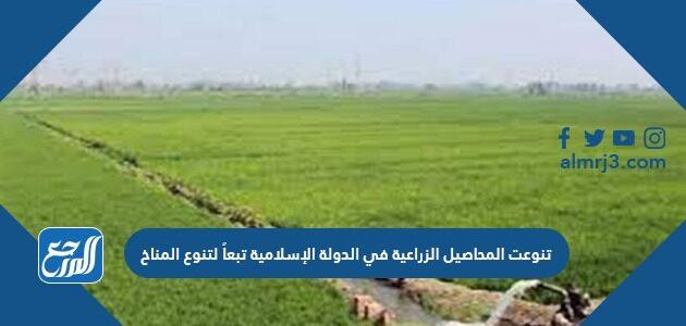 تنوعت المحاصيل الزراعية في الدولة الإسلامية تبعاً لتنوع المناخ