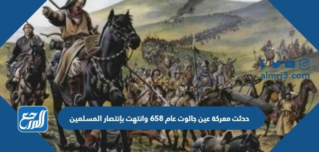 حدثت معركة عين جالوت عام 658 وانتهت بإنتصار المسلمين
