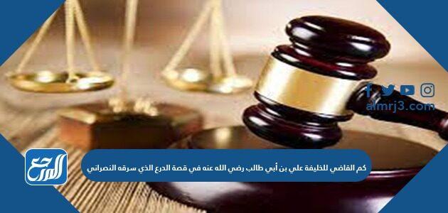 حكم القاضي للخليفة علي بن أبي طالب رضي الله عنه في قصة الدرع الذي سرقه النصراني