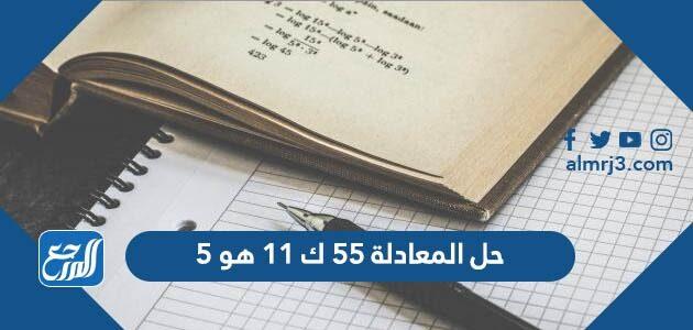 حل المعادلة 55 ك 11 هو 5